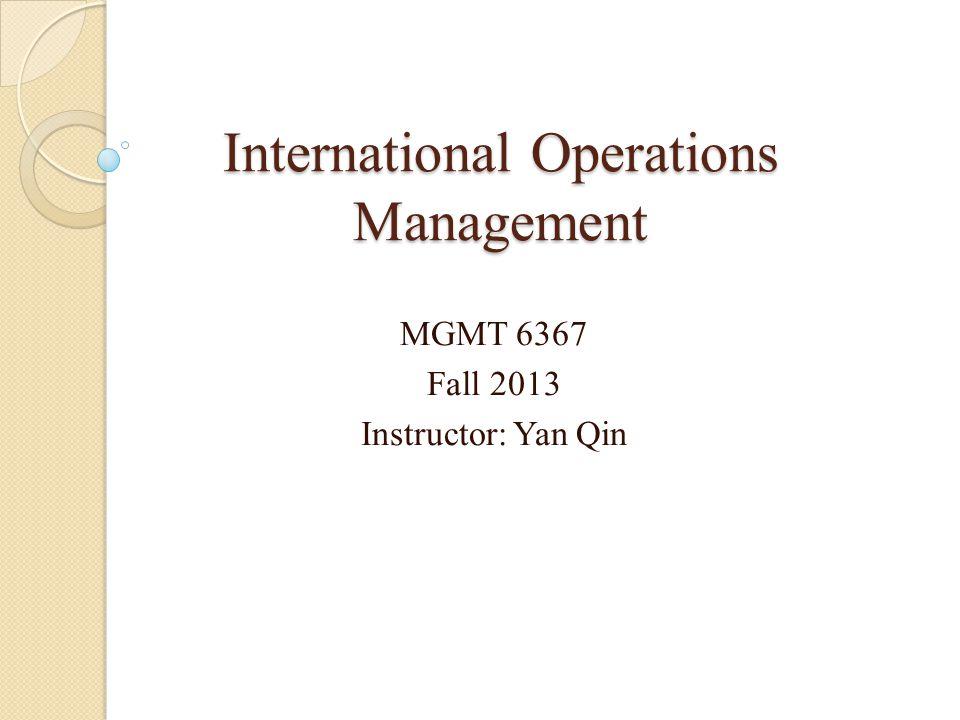 International Operations Management MGMT 6367 Fall 2013 Instructor: Yan Qin