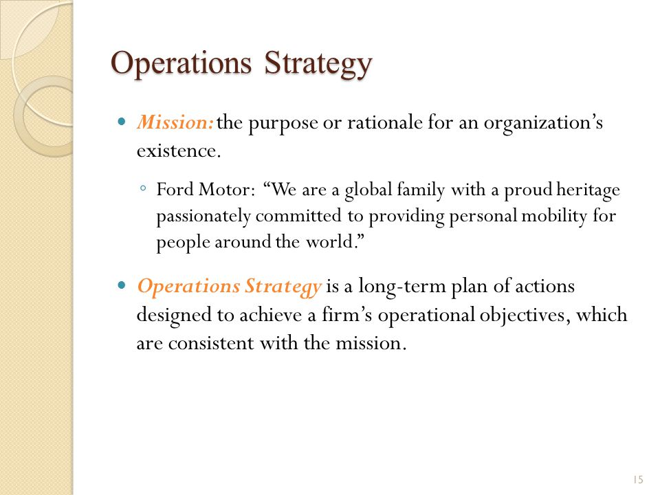 """Operations Strategy Mission: the purpose or rationale for an organization's existence. ◦ Ford Motor: """"We are a global family with a proud heritage pas"""