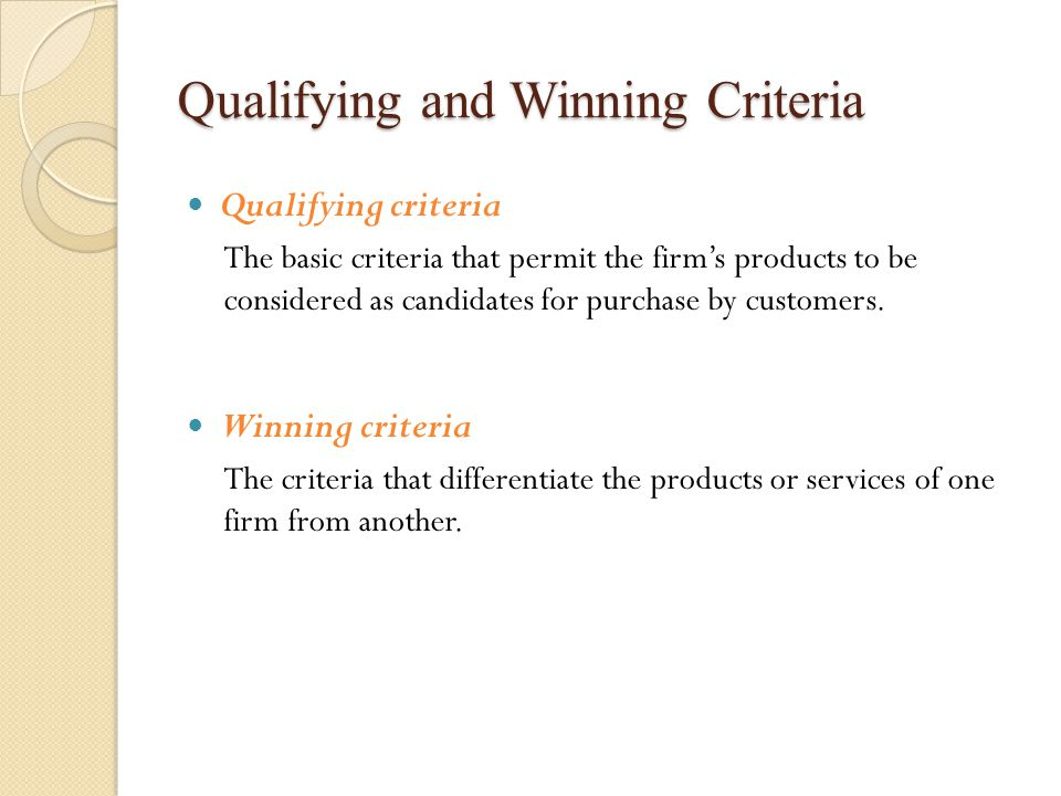 Qualifying and Winning Criteria Qualifying criteria The basic criteria that permit the firm's products to be considered as candidates for purchase by