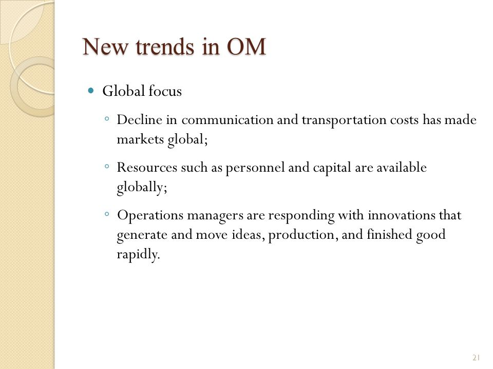 New trends in OM Global focus ◦ Decline in communication and transportation costs has made markets global; ◦ Resources such as personnel and capital a