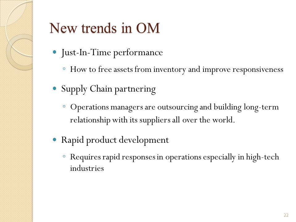 New trends in OM Just-In-Time performance ◦ How to free assets from inventory and improve responsiveness Supply Chain partnering ◦ Operations managers