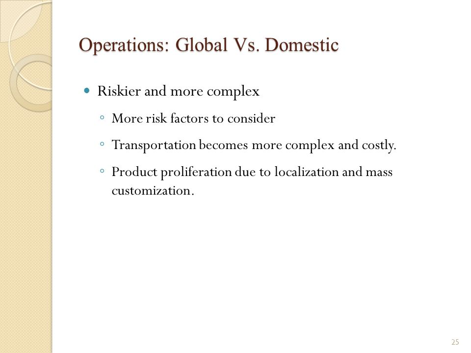 Operations: Global Vs. Domestic Riskier and more complex ◦ More risk factors to consider ◦ Transportation becomes more complex and costly. ◦ Product p