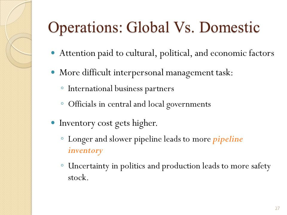 Operations: Global Vs. Domestic Attention paid to cultural, political, and economic factors More difficult interpersonal management task: ◦ Internatio
