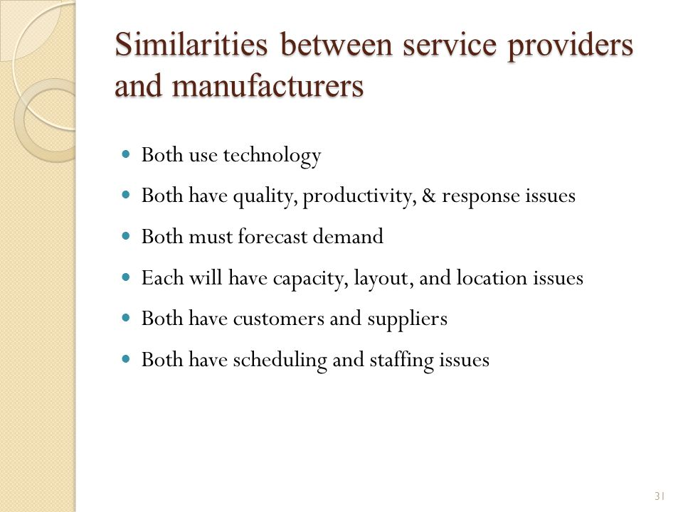 31 Similarities between service providers and manufacturers Both use technology Both have quality, productivity, & response issues Both must forecast