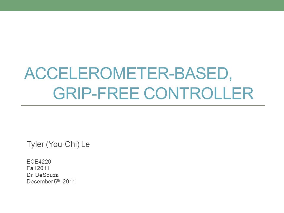 ACCELEROMETER-BASED, GRIP-FREE CONTROLLER Tyler (You-Chi) Le ECE4220 Fall 2011 Dr. DeSouza December 5 th, 2011