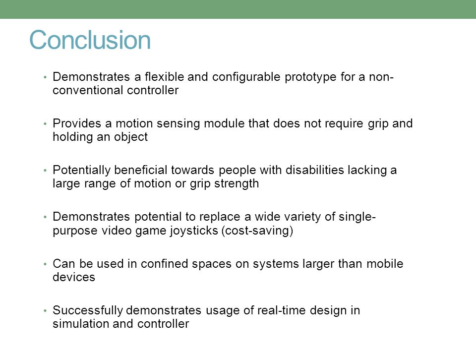 Conclusion Demonstrates a flexible and configurable prototype for a non- conventional controller Provides a motion sensing module that does not requir