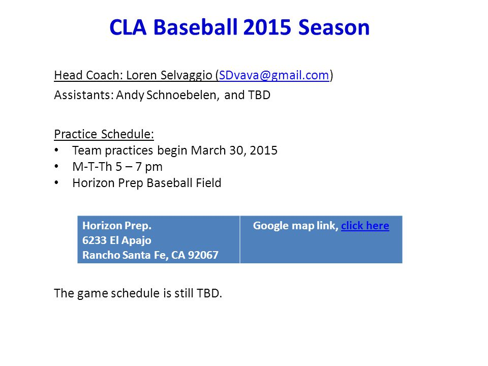 CLA Baseball 2015 Season Head Coach: Loren Selvaggio (SDvava@gmail.com)SDvava@gmail.com Assistants: Andy Schnoebelen, and TBD Practice Schedule: Team practices begin March 30, 2015 M-T-Th 5 – 7 pm Horizon Prep Baseball Field The game schedule is still TBD.