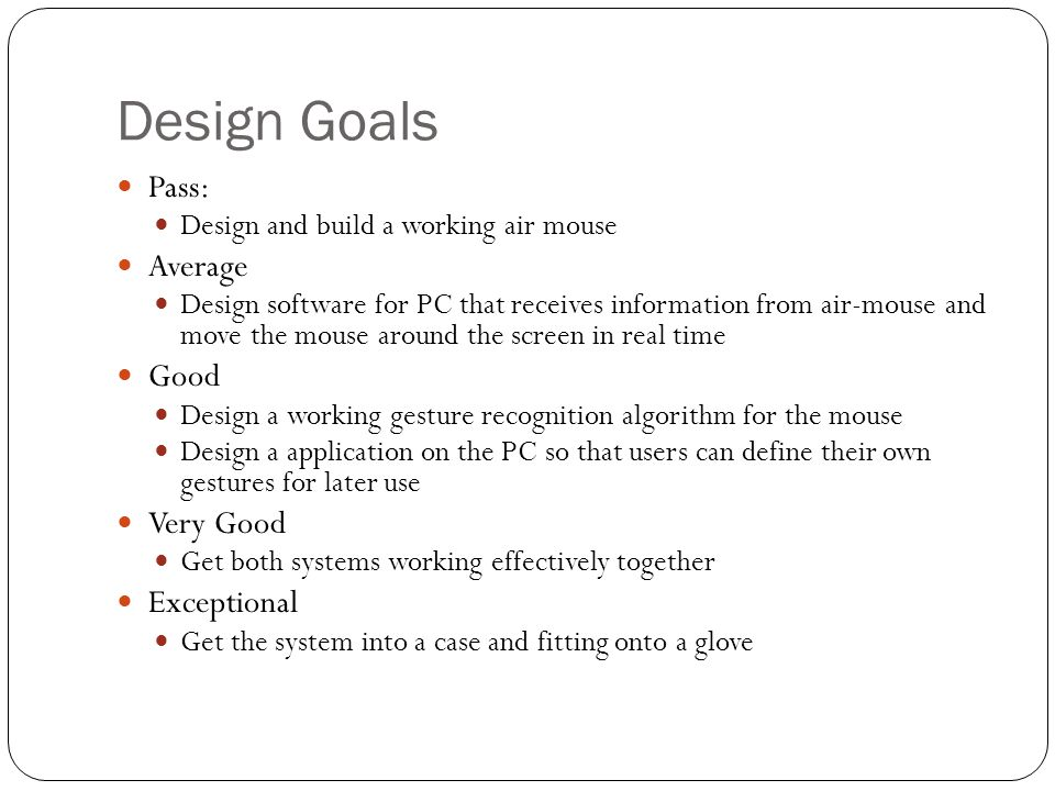 Design Goals Pass: Design and build a working air mouse Average Design software for PC that receives information from air-mouse and move the mouse around the screen in real time Good Design a working gesture recognition algorithm for the mouse Design a application on the PC so that users can define their own gestures for later use Very Good Get both systems working effectively together Exceptional Get the system into a case and fitting onto a glove