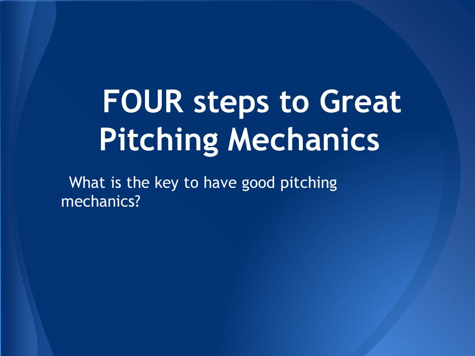 FOUR steps to Great Pitching Mechanics What is the key to have good pitching mechanics?
