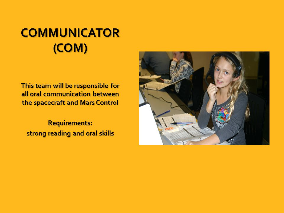 COMMUNICATOR (COM) This team will be responsible for all oral communication between the spacecraft and Mars Control Requirements: strong reading and oral skills