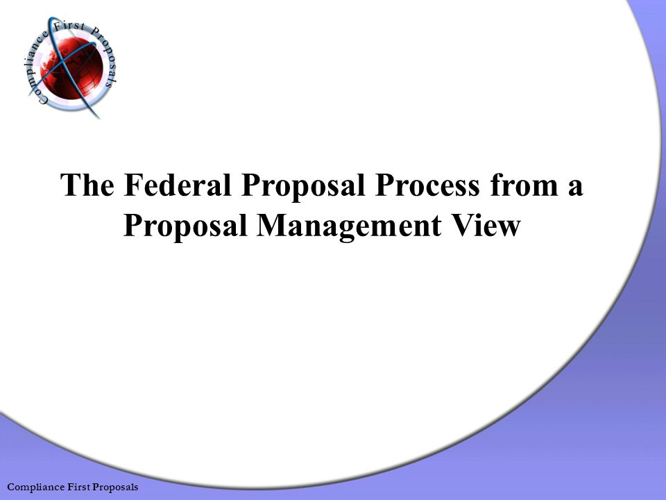 The Federal Proposal Process from a Proposal Management View Compliance First Proposals