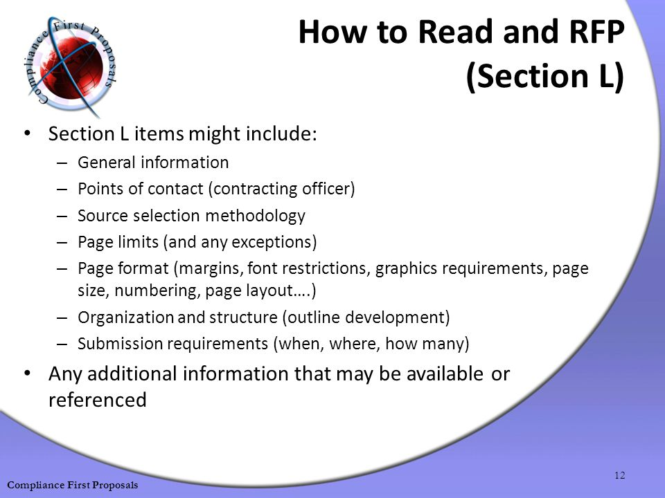 How to Read and RFP (Section L) Section L items might include: – General information – Points of contact (contracting officer) – Source selection methodology – Page limits (and any exceptions) – Page format (margins, font restrictions, graphics requirements, page size, numbering, page layout….) – Organization and structure (outline development) – Submission requirements (when, where, how many) Any additional information that may be available or referenced 12 Compliance First Proposals