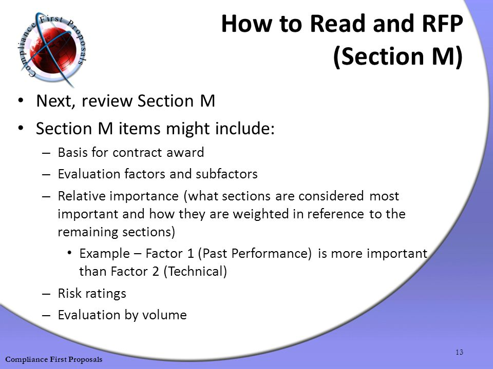 How to Read and RFP (Section M) Next, review Section M Section M items might include: – Basis for contract award – Evaluation factors and subfactors – Relative importance (what sections are considered most important and how they are weighted in reference to the remaining sections) Example – Factor 1 (Past Performance) is more important than Factor 2 (Technical) – Risk ratings – Evaluation by volume 13 Compliance First Proposals