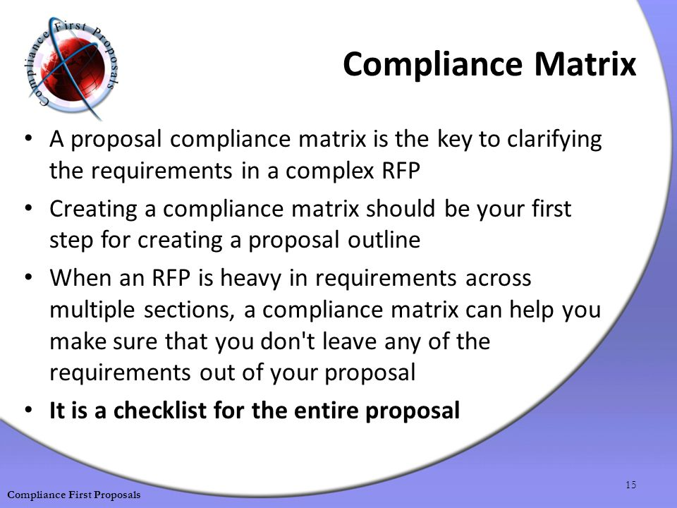 Compliance Matrix A proposal compliance matrix is the key to clarifying the requirements in a complex RFP Creating a compliance matrix should be your first step for creating a proposal outline When an RFP is heavy in requirements across multiple sections, a compliance matrix can help you make sure that you don t leave any of the requirements out of your proposal It is a checklist for the entire proposal 15 Compliance First Proposals