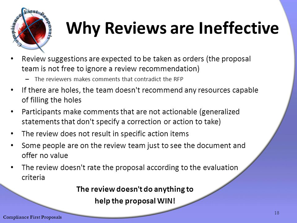 Why Reviews are Ineffective Review suggestions are expected to be taken as orders (the proposal team is not free to ignore a review recommendation) – The reviewers makes comments that contradict the RFP If there are holes, the team doesn t recommend any resources capable of filling the holes Participants make comments that are not actionable (generalized statements that don t specify a correction or action to take) The review does not result in specific action items Some people are on the review team just to see the document and offer no value The review doesn t rate the proposal according to the evaluation criteria The review doesn t do anything to help the proposal WIN.