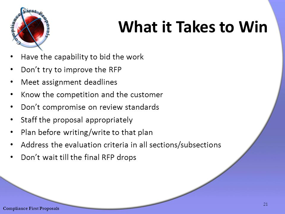 What it Takes to Win Have the capability to bid the work Don't try to improve the RFP Meet assignment deadlines Know the competition and the customer Don't compromise on review standards Staff the proposal appropriately Plan before writing/write to that plan Address the evaluation criteria in all sections/subsections Don't wait till the final RFP drops 21 Compliance First Proposals