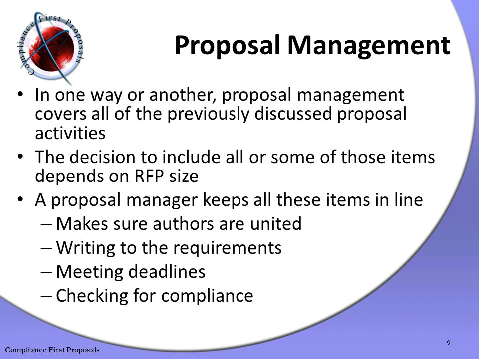 Proposal Management In one way or another, proposal management covers all of the previously discussed proposal activities The decision to include all or some of those items depends on RFP size A proposal manager keeps all these items in line – Makes sure authors are united – Writing to the requirements – Meeting deadlines – Checking for compliance 9 Compliance First Proposals