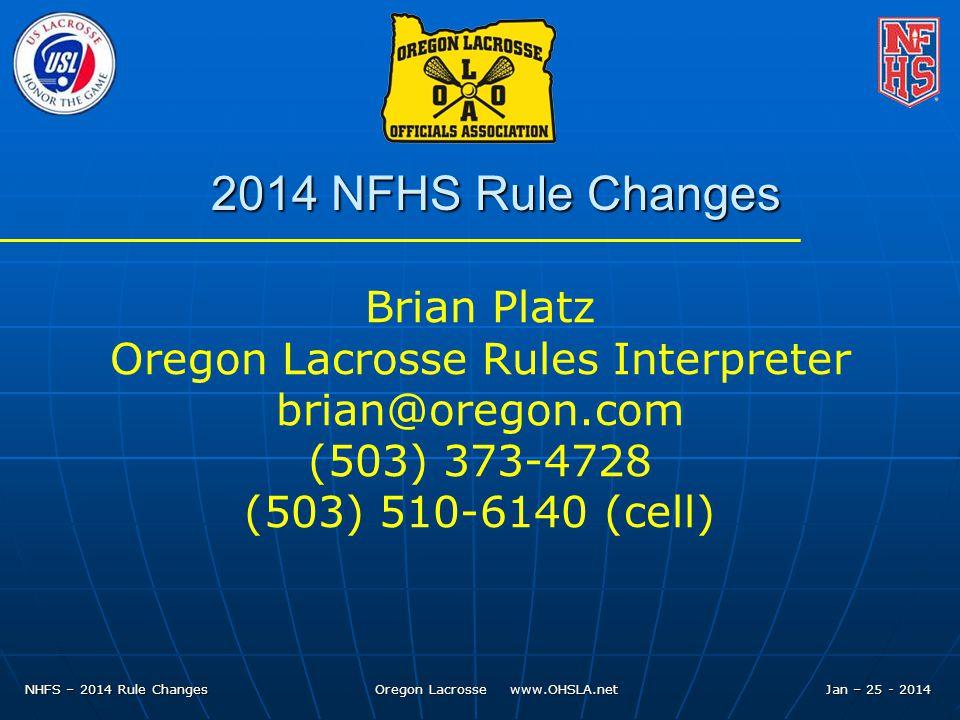 NHFS – 2014 Rule Changes Oregon Lacrosse www.OHSLA.net Jan – 25 - 2014 2014 NFHS Rule Changes Brian Platz Oregon Lacrosse Rules Interpreter brian@oregon.com (503) 373-4728 (503) 510-6140 (cell)