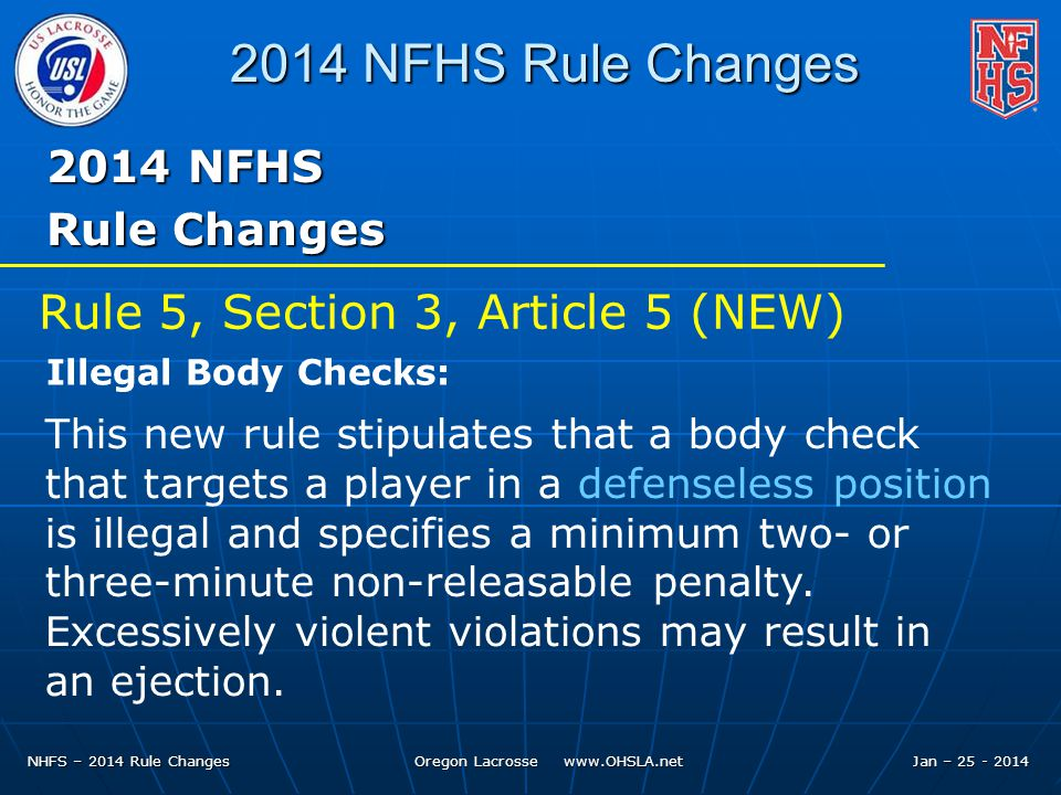 NHFS – 2014 Rule Changes Oregon Lacrosse NFHS Rule Changes 2014 NFHS Rule Changes This new rule stipulates that a body check that targets a player in a defenseless position is illegal and specifies a minimum two- or three-minute non-releasable penalty.
