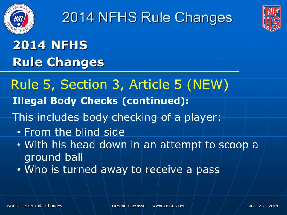 NHFS – 2014 Rule Changes Oregon Lacrosse www.OHSLA.net 2014 NFHS Rule Changes 2014 NFHS Rule Changes Rule 5, Section 3, Article 5 (NEW) Illegal Body Checks (continued): This includes body checking of a player: From the blind side With his head down in an attempt to scoop a ground ball Who is turned away to receive a pass Jan – 25 - 2014