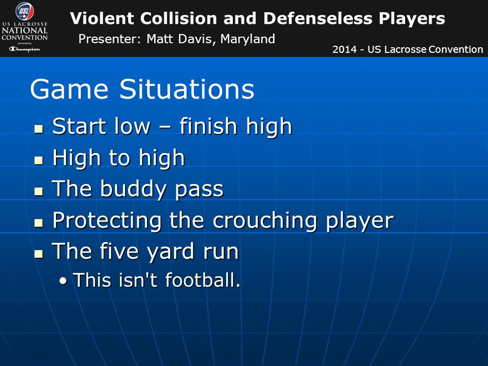 Violent Collision and Defenseless Players Presenter: Matt Davis, Maryland US Lacrosse Convention Start low – finish high Start low – finish high High to high High to high The buddy pass The buddy pass Protecting the crouching player Protecting the crouching player The five yard run The five yard run This isn t football.This isn t football.