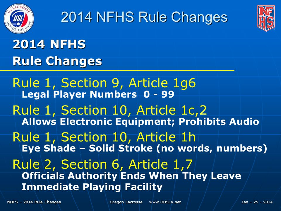 NHFS – 2014 Rule Changes Oregon Lacrosse www.OHSLA.net 2014 NFHS Rule Changes 2014 NFHS Rule Changes Rule 1, Section 9, Article 1g6 Legal Player Numbers 0 - 99 Rule 1, Section 10, Article 1c,2 Allows Electronic Equipment; Prohibits Audio Rule 1, Section 10, Article 1h Eye Shade – Solid Stroke (no words, numbers) Rule 2, Section 6, Article 1,7 Officials Authority Ends When They Leave Immediate Playing Facility Jan – 25 - 2014