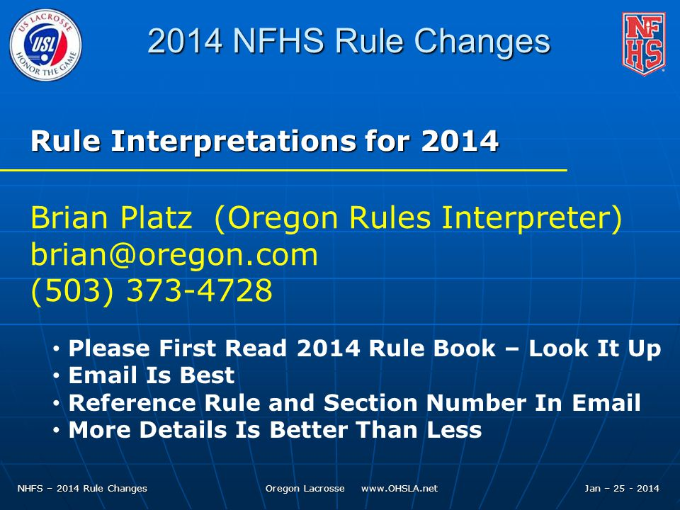 NHFS – 2014 Rule Changes Oregon Lacrosse www.OHSLA.net 2014 NFHS Rule Changes Rule Interpretations for 2014 Brian Platz (Oregon Rules Interpreter) brian@oregon.com (503) 373-4728 Please First Read 2014 Rule Book – Look It Up Email Is Best Reference Rule and Section Number In Email More Details Is Better Than Less Jan – 25 - 2014