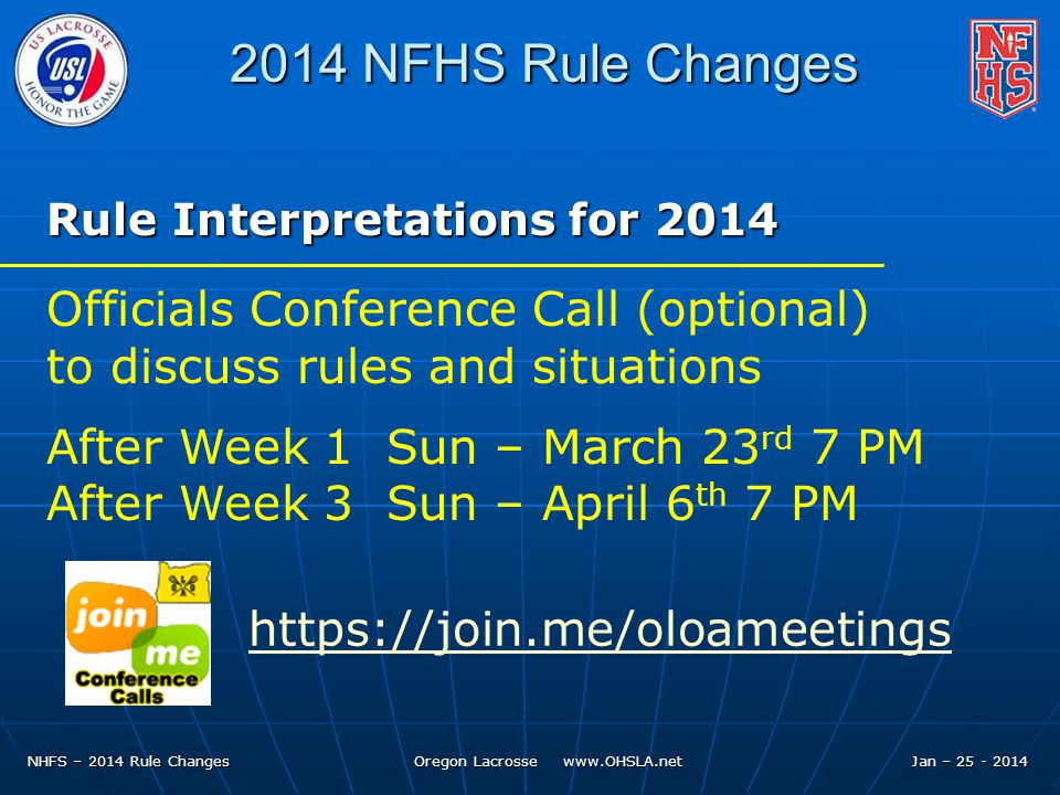 NHFS – 2014 Rule Changes Oregon Lacrosse www.OHSLA.net 2014 NFHS Rule Changes Rule Interpretations for 2014 Officials Conference Call (optional) to discuss rules and situations After Week 1 Sun – March 23 rd 7 PM After Week 3 Sun – April 6 th 7 PM https://join.me/oloameetings Jan – 25 - 2014