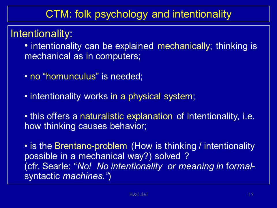 "B&LdeJ15 Intentionality: intentionality can be explained mechanically; thinking is mechanical as in computers; no ""homunculus"" is needed; intentionali"