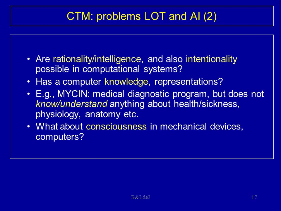 B&LdeJ17 CTM: problems LOT and AI (2) Are rationality/intelligence, and also intentionality possible in computational systems? Has a computer knowledg