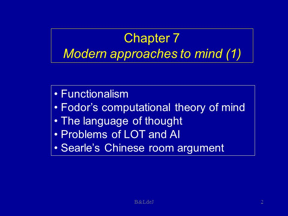 B&LdeJ2 Chapter 7 Modern approaches to mind (1) Functionalism Fodor's computational theory of mind The language of thought Problems of LOT and AI Sear