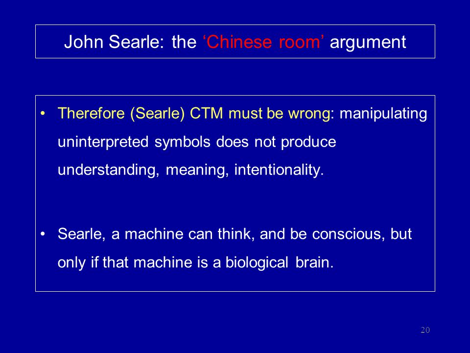 20 John Searle: the 'Chinese room' argument Therefore (Searle) CTM must be wrong: manipulating uninterpreted symbols does not produce understanding, m