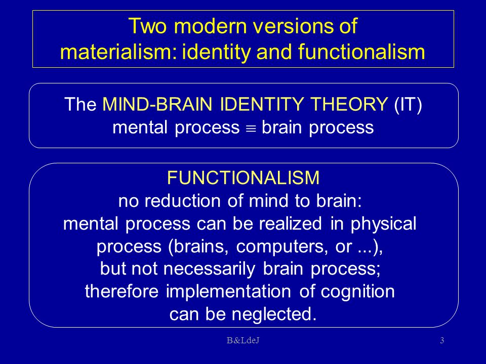 B&LdeJ3 The MIND-BRAIN IDENTITY THEORY (IT) mental process  brain process FUNCTIONALISM no reduction of mind to brain: mental process can be realized in physical process (brains, computers, or...), but not necessarily brain process; therefore implementation of cognition can be neglected.