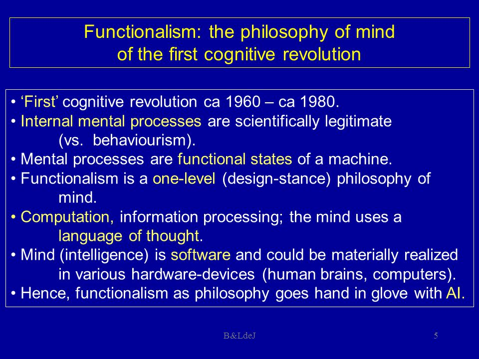 B&LdeJ5 Functionalism: the philosophy of mind of the first cognitive revolution 'First' cognitive revolution ca 1960 – ca 1980. Internal mental proces