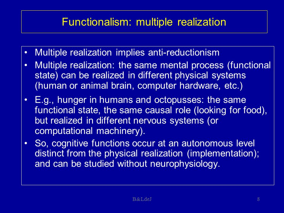 B&LdeJ8 Functionalism: multiple realization Multiple realization implies anti-reductionism Multiple realization: the same mental process (functional s