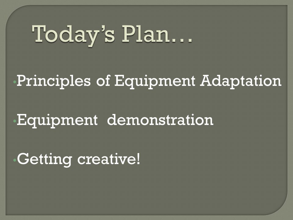 Principles of Equipment Adaptation Equipment demonstration Getting creative!