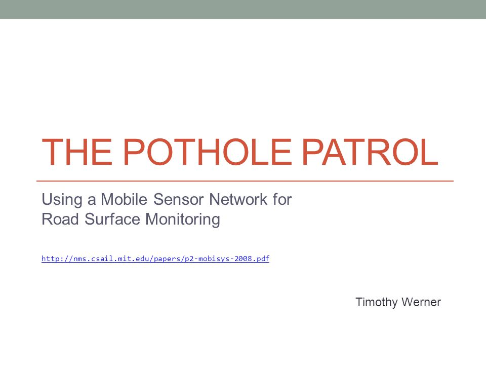 THE POTHOLE PATROL Using a Mobile Sensor Network for Road Surface Monitoring http://nms.csail.mit.edu/papers/p2-mobisys-2008.pdf Timothy Werner