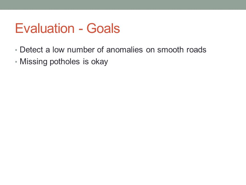 Evaluation - Goals Detect a low number of anomalies on smooth roads Missing potholes is okay