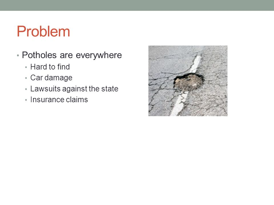 Problem Potholes are everywhere Hard to find Car damage Lawsuits against the state Insurance claims
