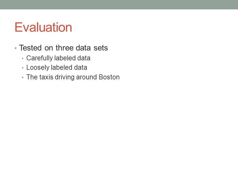 Evaluation Tested on three data sets Carefully labeled data Loosely labeled data The taxis driving around Boston