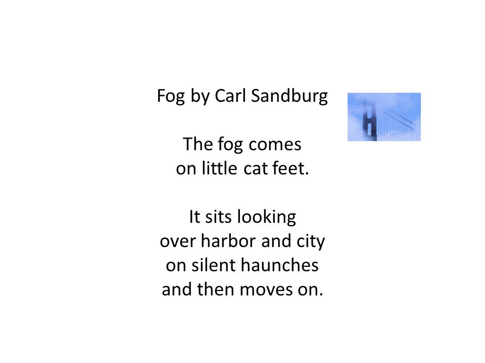 Fog by Carl Sandburg The fog comes on little cat feet. It sits looking over harbor and city on silent haunches and then moves on.