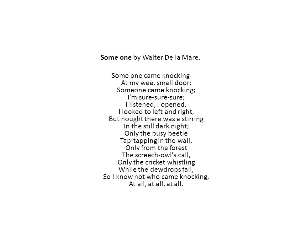 Some one by Walter De la Mare. Some one came knocking At my wee, small door; Someone came knocking; I'm sure-sure-sure; I listened, I opened, I looked