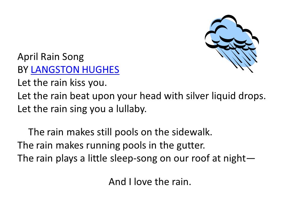 April Rain Song BY LANGSTON HUGHESLANGSTON HUGHES Let the rain kiss you. Let the rain beat upon your head with silver liquid drops. Let the rain sing