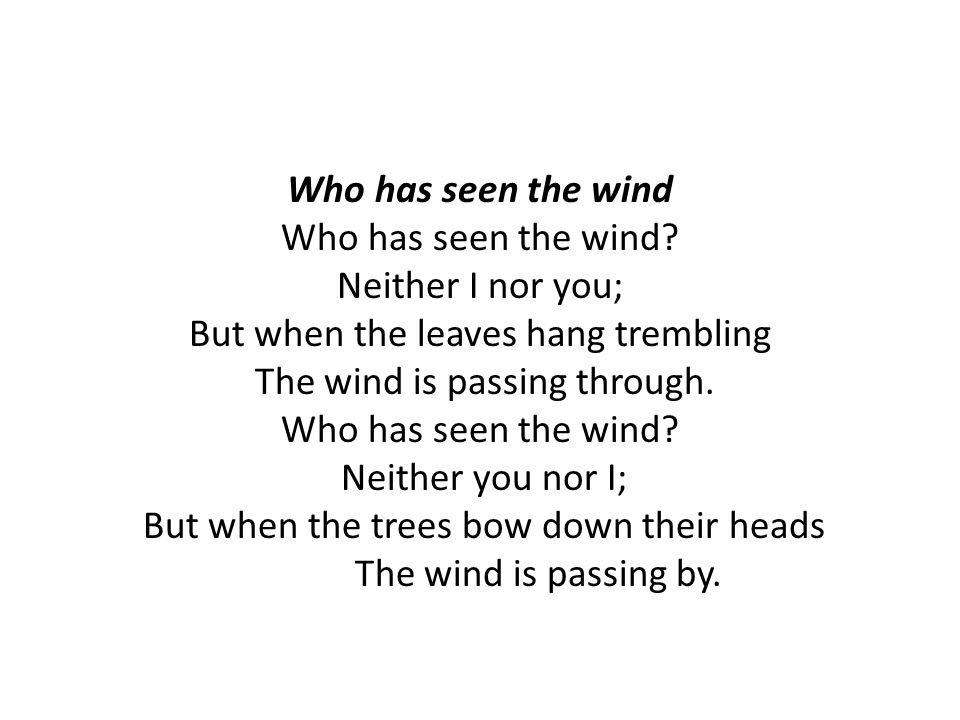 Who has seen the wind Who has seen the wind? Neither I nor you; But when the leaves hang trembling The wind is passing through. Who has seen the wind?