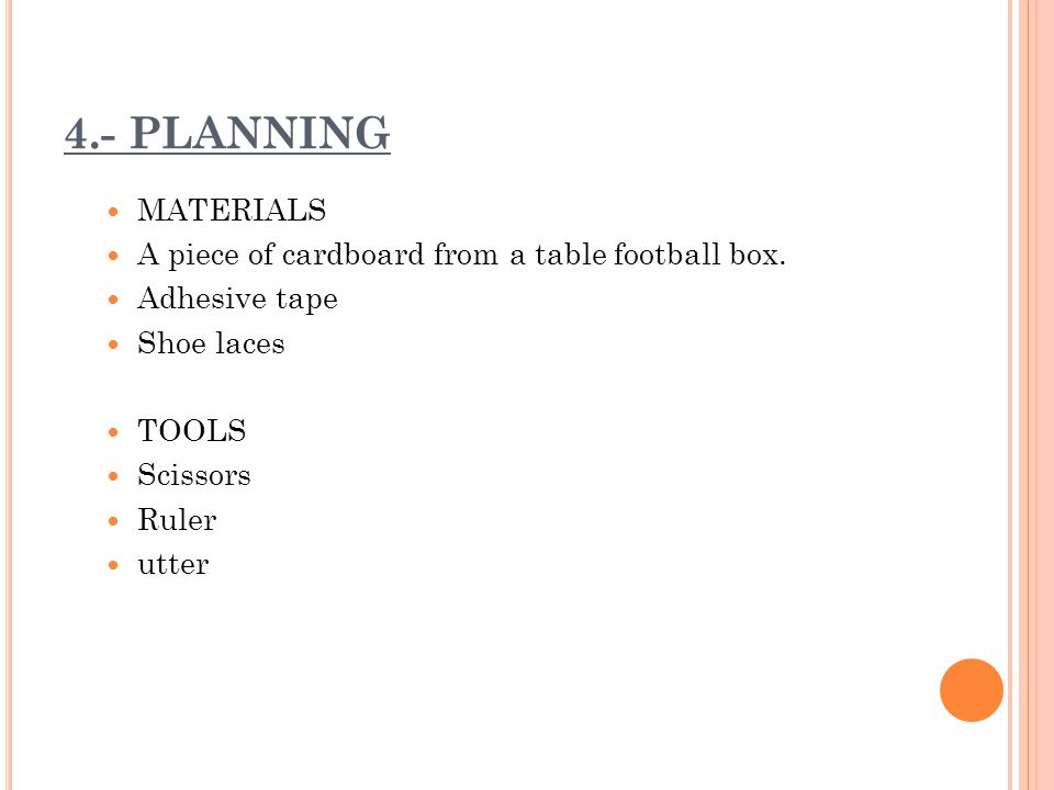 4.- PLANNING MATERIALS A piece of cardboard from a table football box. Adhesive tape Shoe laces TOOLS Scissors Ruler utter
