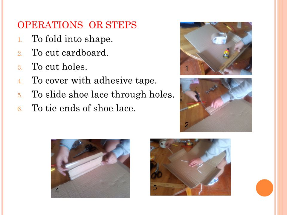 OPERATIONS OR STEPS 1. To fold into shape. 2. To cut cardboard. 3. To cut holes. 4. To cover with adhesive tape. 5. To slide shoe lace through holes.
