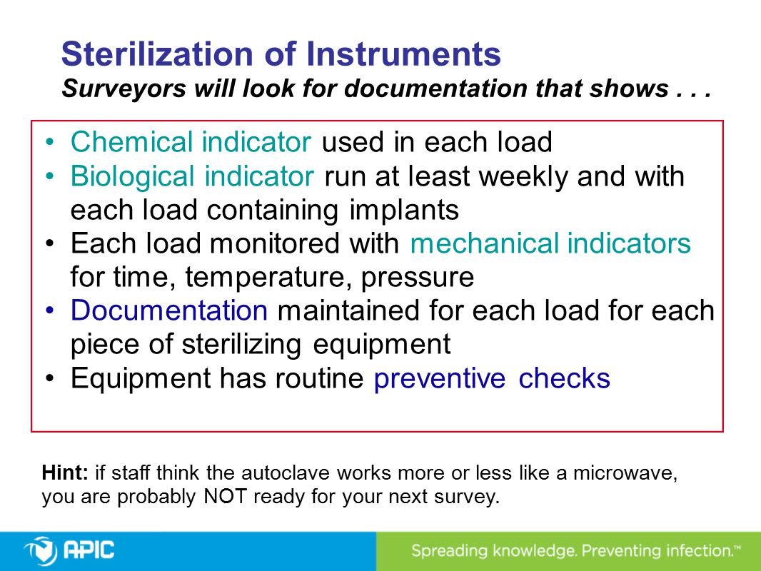 Sterilization of Instruments Surveyors will look for documentation that shows... Chemical indicator used in each load Biological indicator run at leas