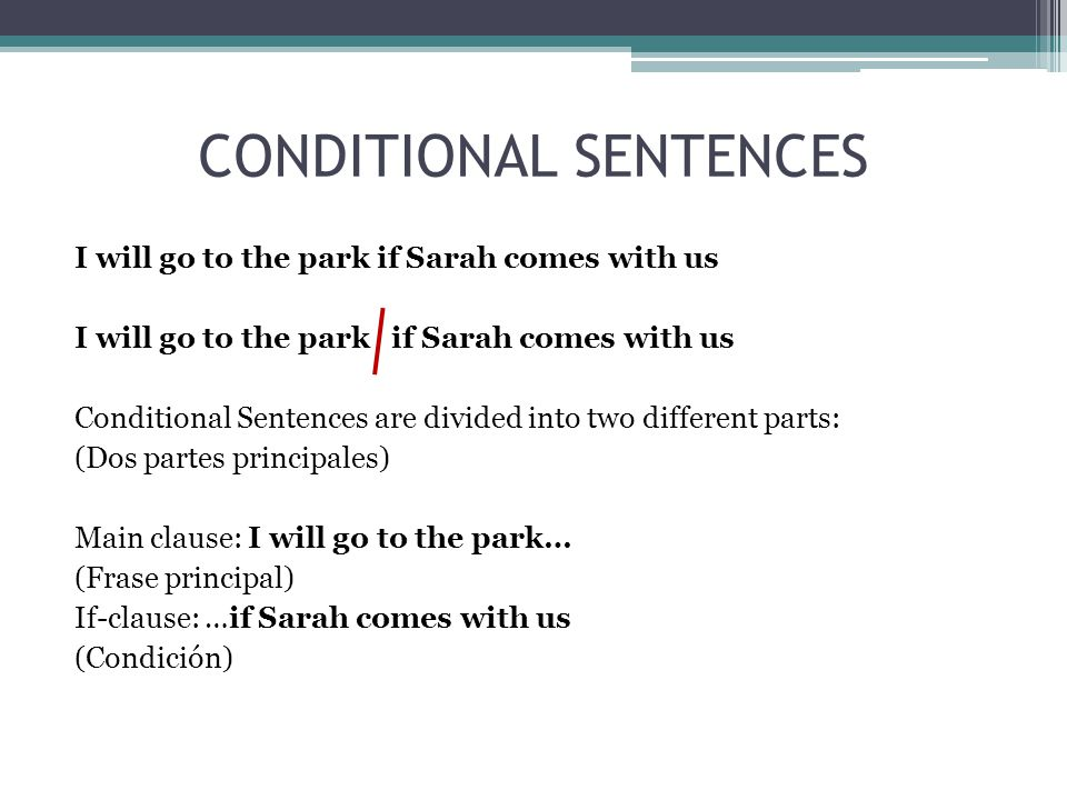 CONDITIONAL SENTENCES I will go to the park if Sarah comes with us Conditional Sentences are divided into two different parts: (Dos partes principales