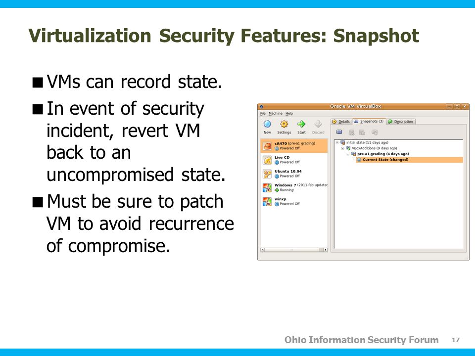 Ohio Information Security Forum Virtualization Security Features: Snapshot  VMs can record state.  In event of security incident, revert VM back to
