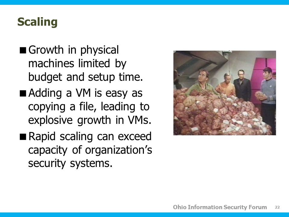Ohio Information Security Forum Scaling  Growth in physical machines limited by budget and setup time.  Adding a VM is easy as copying a file, leadi
